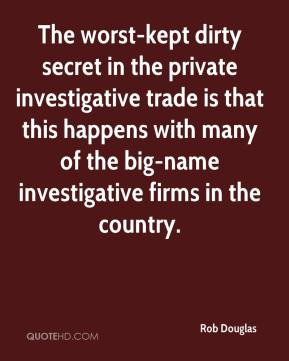 Rob Douglas  - The worst-kept dirty secret in the private investigative trade is that this happens with many of the big-name investigative firms in the country.