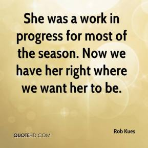 Rob Kues  - She was a work in progress for most of the season. Now we have her right where we want her to be.