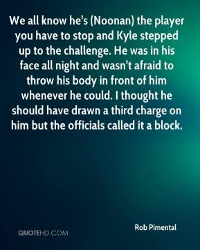 Rob Pimental  - We all know he's (Noonan) the player you have to stop and Kyle stepped up to the challenge. He was in his face all night and wasn't afraid to throw his body in front of him whenever he could. I thought he should have drawn a third charge on him but the officials called it a block.