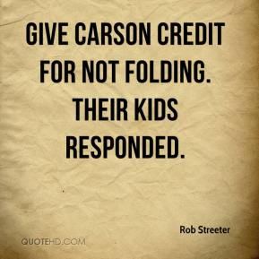 Rob Streeter  - Give Carson credit for not folding. Their kids responded.