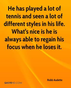 Robb Audette  - He has played a lot of tennis and seen a lot of different styles in his life. What's nice is he is always able to regain his focus when he loses it.