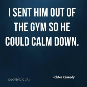 Robbie Kennedy  - I sent him out of the gym so he could calm down.