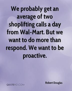 We probably get an average of two shoplifting calls a day from Wal-Mart. But we want to do more than respond. We want to be proactive.