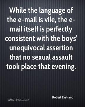 Robert Ekstrand  - While the language of the e-mail is vile, the e-mail itself is perfectly consistent with the boys' unequivocal assertion that no sexual assault took place that evening.