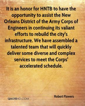Robert Flowers  - It is an honor for HNTB to have the opportunity to assist the New Orleans District of the Army Corps of Engineers in continuing its valiant efforts to rebuild the city's infrastructure. We have assembled a talented team that will quickly deliver some diverse and complex services to meet the Corps' accelerated schedule.