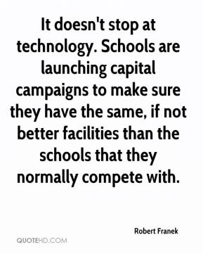 Robert Franek  - It doesn't stop at technology. Schools are launching capital campaigns to make sure they have the same, if not better facilities than the schools that they normally compete with.