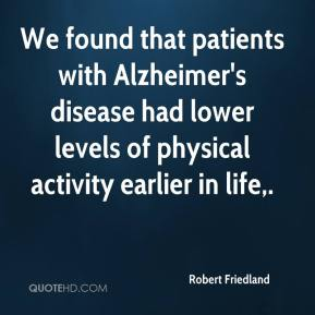 Robert Friedland  - We found that patients with Alzheimer's disease had lower levels of physical activity earlier in life.