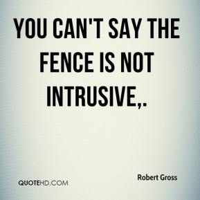 You can't say the fence is not intrusive.