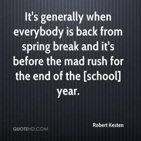 Robert Kesten  - It's generally when everybody is back from spring break and it's before the mad rush for the end of the [school] year.
