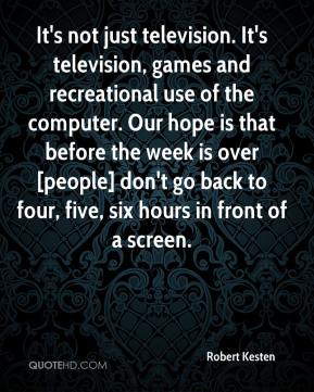 Robert Kesten  - It's not just television. It's television, games and recreational use of the computer. Our hope is that before the week is over [people] don't go back to four, five, six hours in front of a screen.