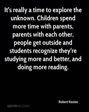 Robert Kesten  - It's really a time to explore the unknown. Children spend more time with parents, parents with each other, people get outside and students recognize they're studying more and better, and doing more reading.
