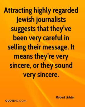 Robert Lichter  - Attracting highly regarded Jewish journalists suggests that they've been very careful in selling their message. It means they're very sincere, or they sound very sincere.