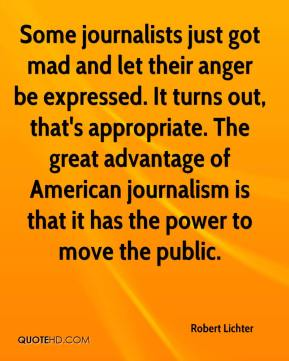 Robert Lichter  - Some journalists just got mad and let their anger be expressed. It turns out, that's appropriate. The great advantage of American journalism is that it has the power to move the public.