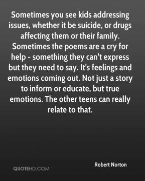 Robert Norton  - Sometimes you see kids addressing issues, whether it be suicide, or drugs affecting them or their family. Sometimes the poems are a cry for help - something they can't express but they need to say. It's feelings and emotions coming out. Not just a story to inform or educate, but true emotions. The other teens can really relate to that.