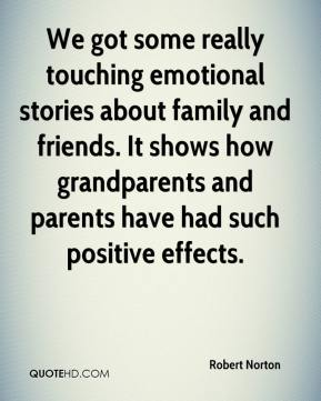 Robert Norton  - We got some really touching emotional stories about family and friends. It shows how grandparents and parents have had such positive effects.