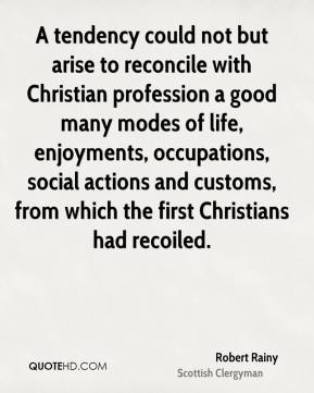 Robert Rainy - A tendency could not but arise to reconcile with Christian profession a good many modes of life, enjoyments, occupations, social actions and customs, from which the first Christians had recoiled.