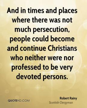 Robert Rainy - And in times and places where there was not much persecution, people could become and continue Christians who neither were nor professed to be very devoted persons.