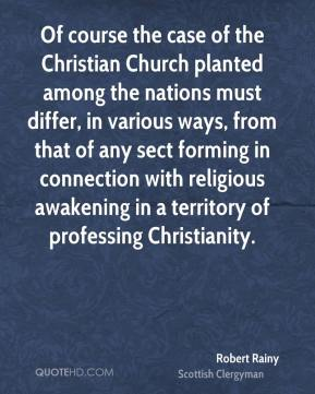 Robert Rainy - Of course the case of the Christian Church planted among the nations must differ, in various ways, from that of any sect forming in connection with religious awakening in a territory of professing Christianity.