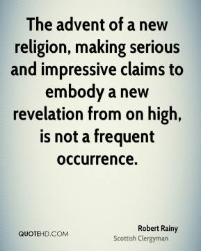Robert Rainy - The advent of a new religion, making serious and impressive claims to embody a new revelation from on high, is not a frequent occurrence.