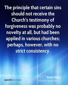 Robert Rainy - The principle that certain sins should not receive the Church's testimony of forgiveness was probably no novelty at all, but had been applied in various churches; perhaps, however, with no strict consistency.