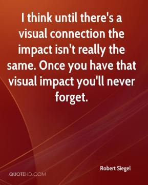 Robert Siegel  - I think until there's a visual connection the impact isn't really the same. Once you have that visual impact you'll never forget.