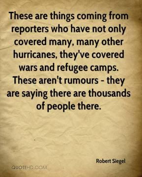 Robert Siegel  - These are things coming from reporters who have not only covered many, many other hurricanes, they've covered wars and refugee camps. These aren't rumours - they are saying there are thousands of people there.
