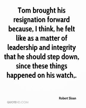 Tom brought his resignation forward because, I think, he felt like as a matter of leadership and integrity that he should step down, since these things happened on his watch.