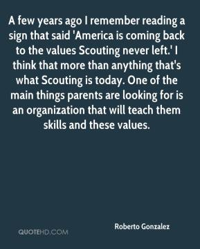 Roberto Gonzalez  - A few years ago I remember reading a sign that said 'America is coming back to the values Scouting never left.' I think that more than anything that's what Scouting is today. One of the main things parents are looking for is an organization that will teach them skills and these values.