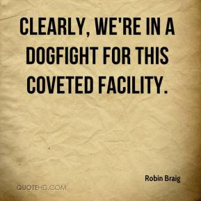 Robin Braig  - Clearly, we're in a dogfight for this coveted facility.