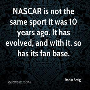 Robin Braig  - NASCAR is not the same sport it was 10 years ago. It has evolved, and with it, so has its fan base.