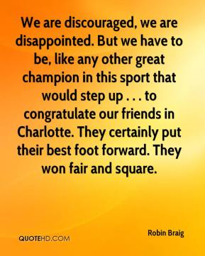 Robin Braig  - We are discouraged, we are disappointed. But we have to be, like any other great champion in this sport that would step up . . . to congratulate our friends in Charlotte. They certainly put their best foot forward. They won fair and square.