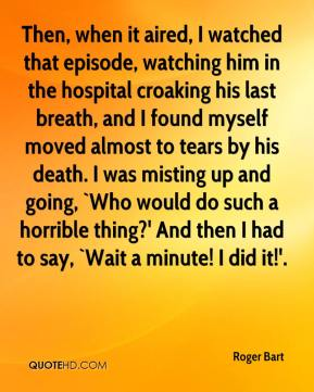 Roger Bart  - Then, when it aired, I watched that episode, watching him in the hospital croaking his last breath, and I found myself moved almost to tears by his death. I was misting up and going, `Who would do such a horrible thing?' And then I had to say, `Wait a minute! I did it!'.