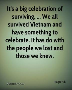 Roger Hill  - It's a big celebration of surviving, ... We all survived Vietnam and have something to celebrate. It has do with the people we lost and those we knew.