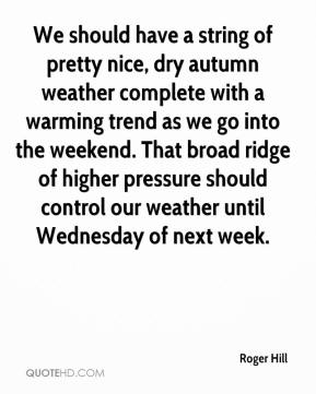 Roger Hill  - We should have a string of pretty nice, dry autumn weather complete with a warming trend as we go into the weekend. That broad ridge of higher pressure should control our weather until Wednesday of next week.