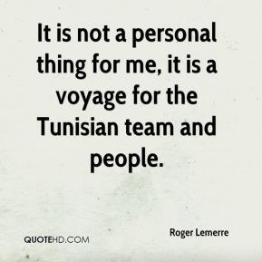 Roger Lemerre  - It is not a personal thing for me, it is a voyage for the Tunisian team and people.
