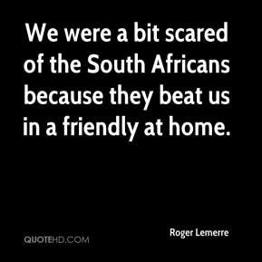 Roger Lemerre  - We were a bit scared of the South Africans because they beat us in a friendly at home.