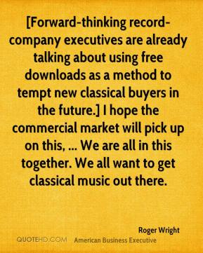 Roger Wright  - [Forward-thinking record-company executives are already talking about using free downloads as a method to tempt new classical buyers in the future.] I hope the commercial market will pick up on this, ... We are all in this together. We all want to get classical music out there.