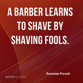 A barber learns to shave by shaving fools.