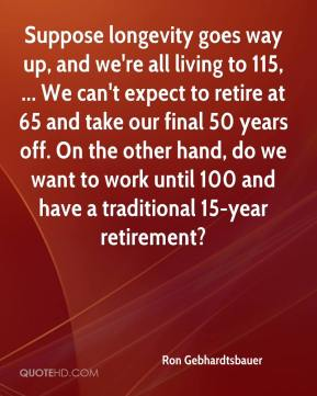 Ron Gebhardtsbauer  - Suppose longevity goes way up, and we're all living to 115, ... We can't expect to retire at 65 and take our final 50 years off. On the other hand, do we want to work until 100 and have a traditional 15-year retirement?