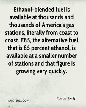 Ron Lamberty  - Ethanol-blended fuel is available at thousands and thousands of America's gas stations, literally from coast to coast. E85, the alternative fuel that is 85 percent ethanol, is available at a smaller number of stations and that figure is growing very quickly.