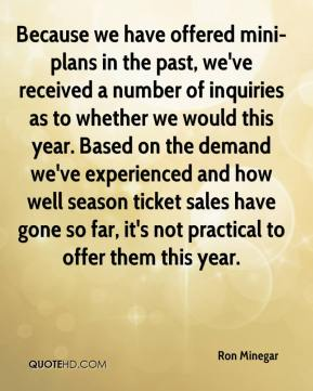 Ron Minegar  - Because we have offered mini-plans in the past, we've received a number of inquiries as to whether we would this year. Based on the demand we've experienced and how well season ticket sales have gone so far, it's not practical to offer them this year.