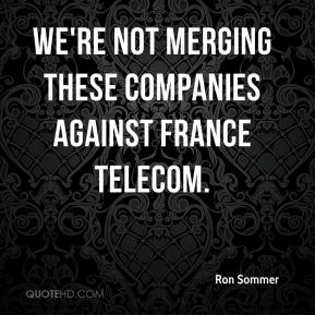 We're not merging these companies against France Telecom.
