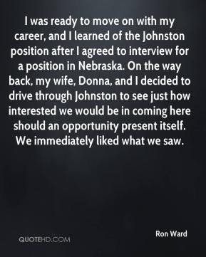 Ron Ward  - I was ready to move on with my career, and I learned of the Johnston position after I agreed to interview for a position in Nebraska. On the way back, my wife, Donna, and I decided to drive through Johnston to see just how interested we would be in coming here should an opportunity present itself. We immediately liked what we saw.