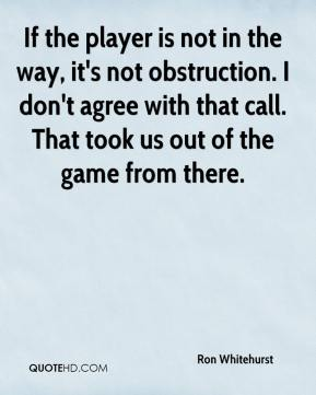 Ron Whitehurst  - If the player is not in the way, it's not obstruction. I don't agree with that call. That took us out of the game from there.