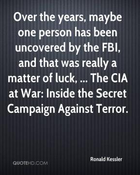 Ronald Kessler  - Over the years, maybe one person has been uncovered by the FBI, and that was really a matter of luck, ... The CIA at War: Inside the Secret Campaign Against Terror.