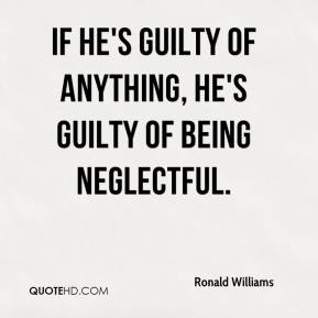 Ronald Williams  - If he's guilty of anything, he's guilty of being neglectful.