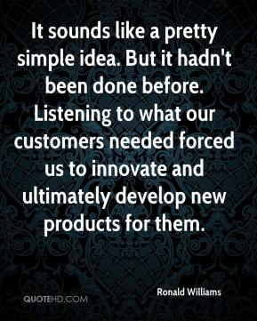 Ronald Williams  - It sounds like a pretty simple idea. But it hadn't been done before. Listening to what our customers needed forced us to innovate and ultimately develop new products for them.