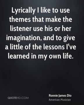 Ronnie James Dio - Lyrically I like to use themes that make the listener use his or her imagination, and to give a little of the lessons I've learned in my own life.