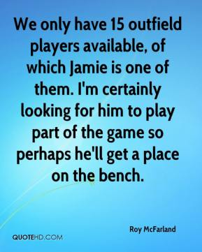 Roy McFarland  - We only have 15 outfield players available, of which Jamie is one of them. I'm certainly looking for him to play part of the game so perhaps he'll get a place on the bench.