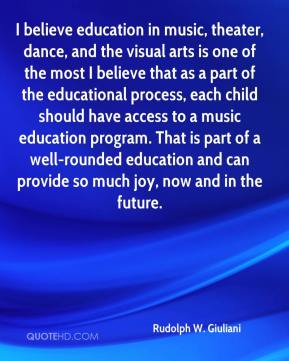 Rudolph W. Giuliani  - I believe education in music, theater, dance, and the visual arts is one of the most I believe that as a part of the educational process, each child should have access to a music education program. That is part of a well-rounded education and can provide so much joy, now and in the future.